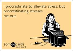 I procrastinate to alleviate stress, but procrastinating stresses me out. WOW this is accurate!