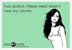 Fuck alcohol. At least weed doesn't have any calories.