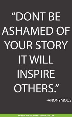 I am trying no to be ashamed,Thats a tough one to do. I hope some day to be an inspiration to someone that is walking in my old shoes.