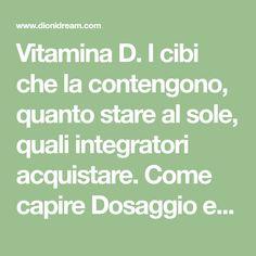 Vitamina D. I cibi che la contengono, quanto stare al sole, quali integratori acquistare. Come capire Dosaggio e Fabbisogno giornaliero Home Remedies, Food And Drink, Health, Persona, Storage, Fitness, Medicine, Feltro, Vitamin D