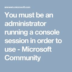 You must be an administrator running a console session in order to use - Microsoft Community
