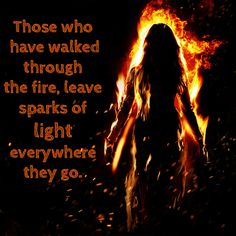 Those who have walked through the fire, leave sparks of light everywhere they go - words -  quotes - inspiration