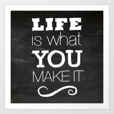 Life is what you make it Art Print by kucheepoo - $14.98