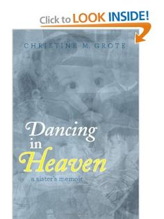 Dancing in Heaven by Christine M Grote  is an inspirational story about my sister Annie s life, death, and her significance in the lives of those of us who loved her and others who were touched by her. Born with severe brain damage, Annie never outgrew the needs of an infant.  Our parents fed her, changed her clothes, and lifted her from her bed to her wheelchair and back for her entire life of 51 years. This memoir provides a window into my family' s life with a severely disabled member.