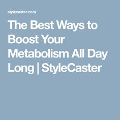 The Best Ways to Boost Your Metabolism All Day Long | StyleCaster