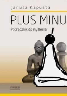 """Janusz Kapusta, """"Plus minus. Podręcznik do myślenia"""", Zysk i S-ka Wydawnictwo, Poznań 2014. 384 stron."""