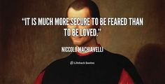 It is much more secure to be feared than to be loved. - Niccolo Machiavelli at Lifehack QuotesMore great quotes at http://quotes.lifehack.org/by-author/niccolo-machiavelli/