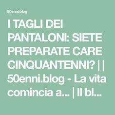 I TAGLI DEI PANTALONI: SIETE PREPARATE CARE CINQUANTENNI? | | 50enni.blog - La vita comincia a... | Il blog dei cinquant'anni