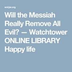 Will the Messiah Really Remove All Evil? — Watchtower ONLINE LIBRARY Happy life