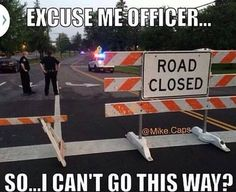 EXCUSE ME OFFICER DOES THIS MEAN I CAN'T GO THIS WAY? Law Enforcement Today www.lawenforcementtoday.com