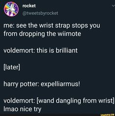 Me: see the wrist strap stops you from dropping the wiimote voldemort: this is brilliant [later] harry potter: expelliarmus! voldemort: [wand dangling from wrist] Imao nice try - iFunny :) Cute Harry Potter, Harry Potter Wand, Harry Potter Houses, Harry Potter Pictures, Harry Potter Fan Art, Funny Harry Potter Pics, Dark Harry, Maxon Schreave, No Muggles