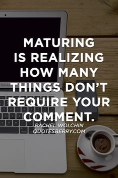 """Maturing is realizing how many things don't require your comment."" ~ Rachel Wolchin great #quote"