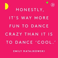 "Honestly, it's way more fun to dance crazy than it is to dance ""cool."""