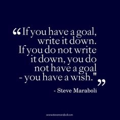 """If you have a goal, write it down. If you do not write it down, you do not have a goal - you have a wish."" - Steve Maraboli #quote"