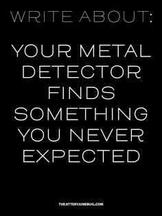 """""""Omg there's metal?!"""" I scream , I lean down and it starts beeping quicker and faster. I look at it then realize it just picked up my watch, not hidden treasure """"Damn!"""""""