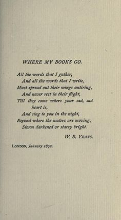 poem. where my books go. w.b. yeats. immortality. prayer. you're not alone.. and you don't have to be sad. someone, a stranger, a visionary, loved you a long, long time ago.. and found a way to tell you in your hour of need. how beautiful.