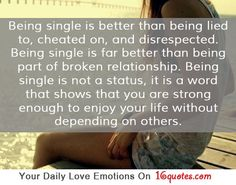 Being single is better than being lied to, cheated on, and disrespected. Being single is far better than being part of broken relationship. Being single is not a status, it is a word that shows that you are strong enough to enjoy your life without depending on others.