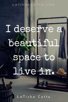 I deserve a beautiful space to live in.