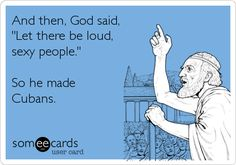 Funny Reminders Ecard: And then, God said, 'Let there be loud, sexy people.' So he made Cubans.