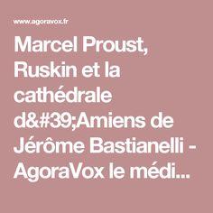 Marcel Proust, Ruskin et la cathédrale d'Amiens de Jérôme Bastianelli - AgoraVox le média citoyen