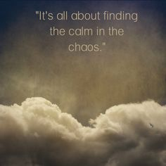 """It's all about finding the calm in the chaos."" Click on this image to see the biggest collection of famous quotes on the net!"