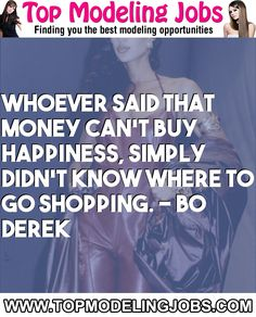 Whoever Said That Money Can't Buy Happiness, Simply Didn't Know Where To Go Shopping. - Bo Derek... URL: http://www.topmodelingjobs.com/ Tags: #modeling #needajob #needmoney #fashion #modeling #model