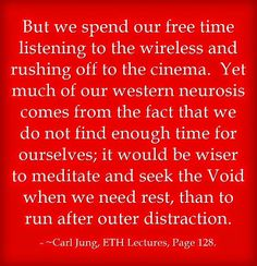 But we spend our free time listening to the wireless and rushing off to the cinema. Yet much of our western neurosis comes from the fact that we do not find enough time for ourselves; it would be wiser to meditate and seek the Void when we need rest, than to run after outer distraction. ~Carl Jung, ETH Lectures, Page 128.