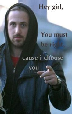 hey girl. You must be right, cause I choose you.