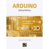 Arduino : guía práctica / Byron O. Ganazhapa San Fernando de Henares, Madrid : RC Libros D.L. 2016