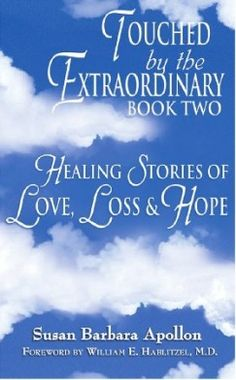 TOUCHED BY THE EXTRAORDINRY, BOOK TWO: HEALING STORIES OF LOVE, LOSS & HOPE by Susan Barbara Apollon shares the heartwarming and inspiring stories of ordinary human beings finding extraordinary hope and healing in the midst of grief and loss. Now available in both hardcover and kindle editions on AMAZON.com