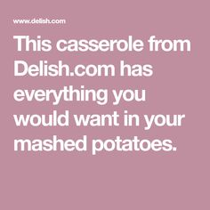 This casserole from Delish.com has everything you would want in your mashed potatoes.