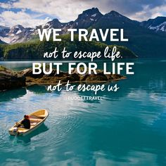 We travel not to escape life, but for life not to escape us -Budget Travel