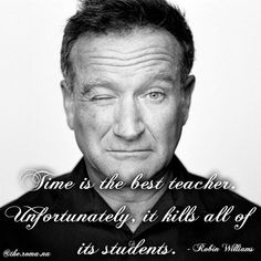 """Time is the best teacher. Unfortunately, it kills all of its studensts."" - #RobinWilliams"