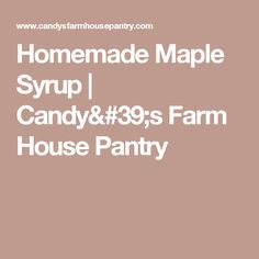 Homemade Maple Syrup   Candy's Farm House Pantry
