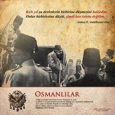 Kırk yıl şu devletlerin birbirine düşmesini bekledim. Onlar birbirlerine düştü, şimdi ben tahtta değilim. -II. Abdülhamid Han