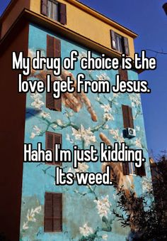 My drug of choice is the love I get from Jesus. Haha I'm just kidding. Its weed.