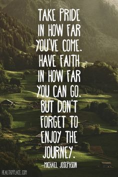 Positive quote: Take pride in how far you've come. Have faith in how far you can go. But don't forget to enjoy the journey.   www.HealthyPlace.com
