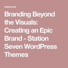 Branding Beyond the Visuals: Creating an Epic Brand - Station Seven WordPress Themes
