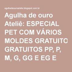 Agulha de ouro Ateliê: ESPECIAL PET COM VÁRIOS MOLDES GRATUITOS PP, P, M, G, GG E EG E TUTORIAIS PASSO A PASSO