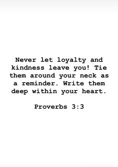 Bible verses study: Never let loyalty and kindness leave you! Tie them around your neck as a reminder. write them deep within your heart - Proverbs Favorite Bible Verses, Bible Verses Quotes, Bible Scriptures, Faith Quotes, Favorite Quotes, Bible Truth, Trust God, Word Of God, Christian Quotes