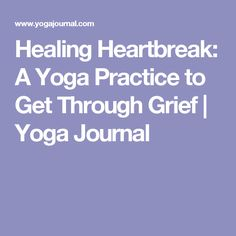 Healing Heartbreak: A Yoga Practice to Get Through Grief | Yoga Journal
