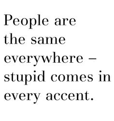 People are the same everywhere --- stupid comes in every accent.
