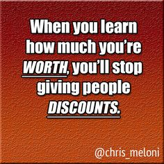 When you learn how much you're worth, you'll stop giving people discounts! ;-)
