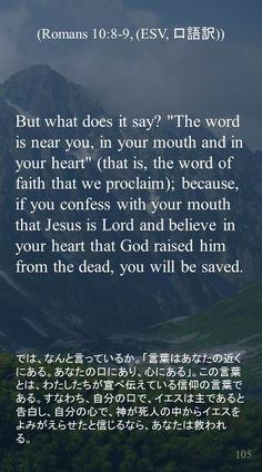 """But what does it say? """"The word is near you, in your mouth and in your heart"""" (that is, the word of faith that we proclaim); because, if you confess with your mouth that Jesus is Lord and believe in your heart that God raised him from the dead, you will be saved. では、なんと言っているか。「言葉はあなたの近くにある。あなたの口にあり、心にある」。この言葉とは、わたしたちが宣べ伝えている信仰の言葉である。すなわち、自分の口で、イエスは主であると告白し、自分の心で、神が死人の中からイエスをよみがえらせたと信じるなら、あなたは救われる。"""