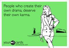 People who create their own drama, deserve their own karma.