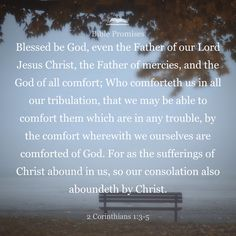 Praise be to the God and Father of our Lord Jesus Christ, the Father of compassion and the God of all comfort, Who comforts us in all our troubles, so that we can comfort those in any trouble with the comfort we ourselves have received from God. For just as the sufferings of Christ flow over into our lives, so also through Christ our comfort overflows.