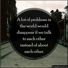 A lot of problems in the world would disappear if we talk to each other instead of about each other.