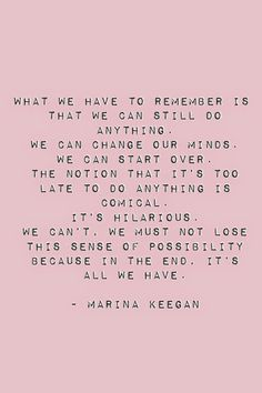 What we have to remember is that we can still do anything. We can change our minds and start over. The notion that it's too late to do anything is comical. It's hilarious. We can't, we must note lose this sense of possibility. For in the end it's all we have.
