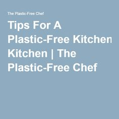 Tips For A Plastic-Free Kitchen | The Plastic-Free Chef