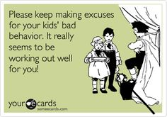 Oh my. I would love to say this to people sometimes. In the meantime, I just think it. Haha! When its usually the parents problem for lack of discipline!!! Right now I'm going to refer to my ex brother in law and his mother!!! stop making excuses for your horrible Alcoholic son that is absolutely horrible father!! Get it together people!!! Yup calling you idiots out!!!!!